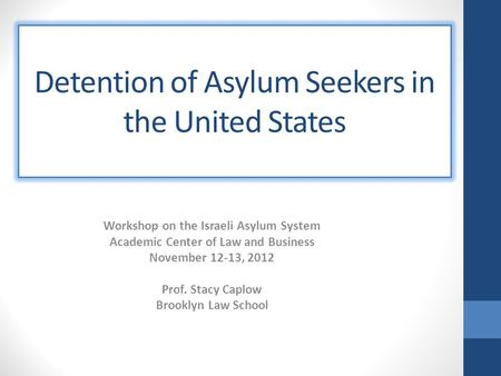 Detention of Asylum Seekers in the United States Workshop on the Israeli Asylum System Academic Center of Law and Business November 12-13, 2012 Prof. Stacy.