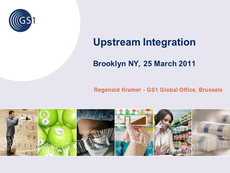 Upstream Integration Brooklyn NY, 25 March 2011 Regenald Kramer - GS1 Global Office, Brussels.