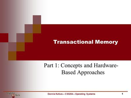 Transactional Memory Part 1: Concepts and Hardware- Based Approaches 1Dennis Kafura – CS5204 – Operating Systems.