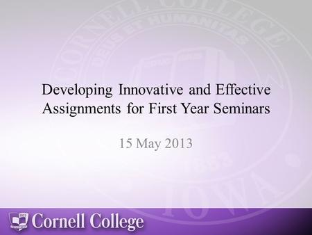 Developing Innovative and Effective Assignments for First Year Seminars 15 May 2013.