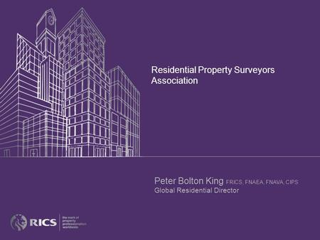 Residential Property Surveyors Association Peter Bolton King FRICS, FNAEA, FNAVA, CIPS Global Residential Director.