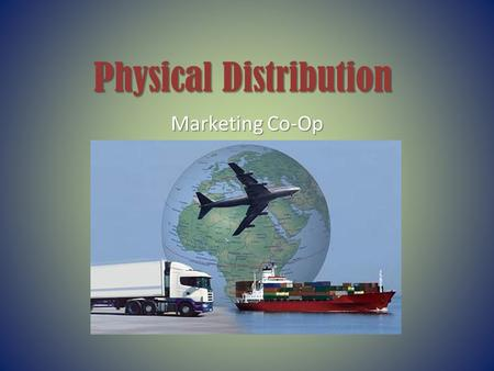 Physical Distribution Marketing Co-Op. What is Physical Distribution? The key link between a business and its customers – also known as logistics.