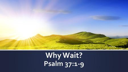 Why Wait? Psalm 37:1-9. GOD Agape Growth Chart- Abiding Stage Me Neighbor s World RVCC.