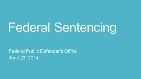 Federal Sentencing Federal Public Defender's Office June 23, 2014.