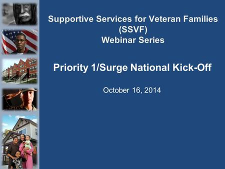 Supportive Services for Veteran Families (SSVF) Webinar Series Priority 1/Surge National Kick-Off October 16, 2014.