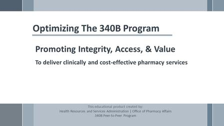 Optimizing The 340B Program Promoting Integrity, Access, & Value To deliver clinically and cost-effective pharmacy services This educational product created.