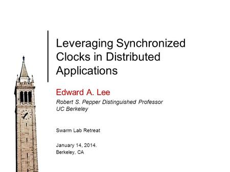 Leveraging Synchronized Clocks in Distributed Applications Edward A. Lee Robert S. Pepper Distinguished Professor UC Berkeley Swarm Lab Retreat January.