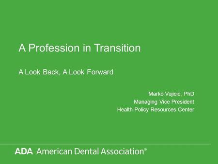 A Profession in Transition A Look Back, A Look Forward Marko Vujicic, PhD Managing Vice President Health Policy Resources Center.