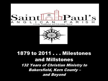 1879 to 2011... Milestones and Millstones 132 Years of Christian Ministry to Bakersfield, Kern County – and Beyond.