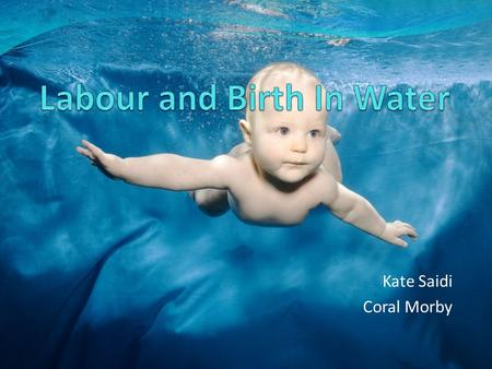 Kate Saidi Coral Morby. Why choose a waterbirth? Natural form of pain relief Used for labour and / or birth Birthing pools help you achieve a natural.