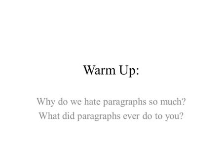 Warm Up: Why do we hate paragraphs so much? What did paragraphs ever do to you?