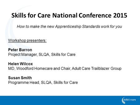Skills for Care National Conference 2015 How to make the new Apprenticeship Standards work for you Workshop presenters: Peter Barron Project Manager, SLQA,