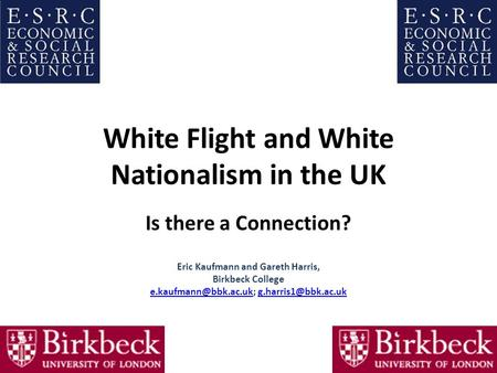 White Flight and White Nationalism in the UK Is there a Connection? Eric Kaufmann and Gareth Harris, Birkbeck College