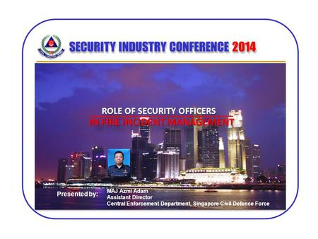SECURITY INDUSTRY CONFERENCE 2014 MAJ Azmi Adam Assistant Director Central Enforcement Department, Singapore Civil Defence Force Presented by: ROLE OF.