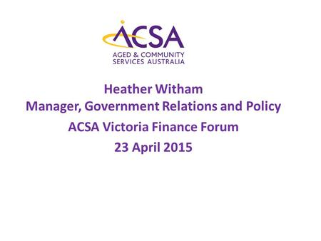 Heather Witham Manager, Government Relations and Policy ACSA Victoria Finance Forum 23 April 2015.