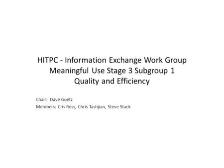 HITPC - Information Exchange Work Group Meaningful Use Stage 3 Subgroup 1 Quality and Efficiency Chair: Dave Goetz Members: Cris Ross, Chris Tashjian,