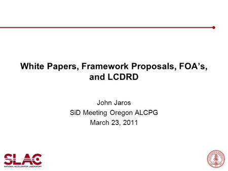 White Papers, Framework Proposals, FOA's, and LCDRD John Jaros SiD Meeting Oregon ALCPG March 23, 2011.