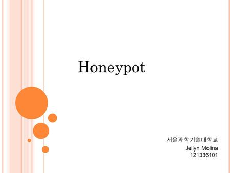 Honeypot 서울과학기술대학교 Jeilyn Molina 121336101. Honeypot is the software or set of computers that are intended to attract attackers, pretending to be weak.