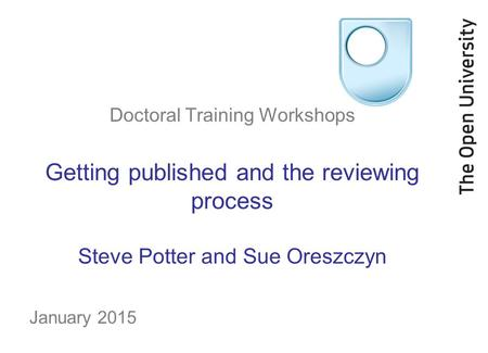 Doctoral Training Workshops Getting published and the reviewing process Steve Potter and Sue Oreszczyn January 2015.
