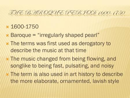 " 1600-1750  Baroque = ""irregularly shaped pearl""  The terms was first used as derogatory to describe the music at that time  The music changed from."