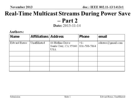 Doc.: IEEE 802.11-13/1413r1 Submission November 2013 Edward Reuss, UnaffiliatedSlide 1 Real-Time Multicast Streams During Power Save – Part 2 Date: 2013-11-14.