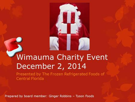 Wimauma Charity Event December 2, 2014 Presented by The Frozen Refrigerated Foods of Central Florida Prepared by board member: Ginger Robbins – Tyson Foods.