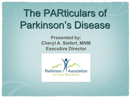 The PARticulars of Parkinson's Disease Presented by: Cheryl A. Siefert, MNM Executive Director.