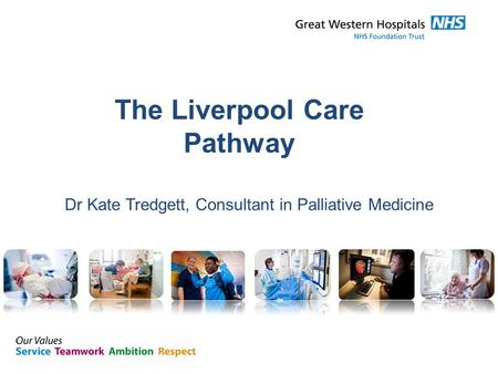 The Liverpool Care Pathway Dr Kate Tredgett, Consultant in Palliative Medicine.
