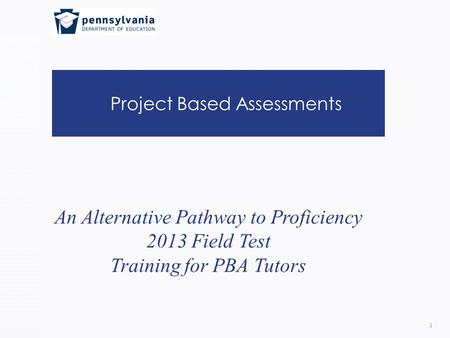 Project Based Assessments 1 An Alternative Pathway to Proficiency 2013 Field Test Training for PBA Tutors.