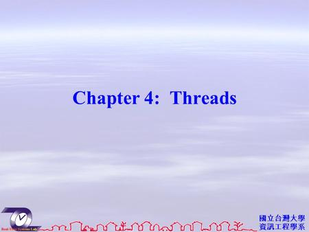 國立台灣大學 資訊工程學系 Chapter 4: Threads. 資工系網媒所 NEWS 實驗室 Objectives To introduce the notion of a thread — a fundamental unit of CPU utilization that forms the.