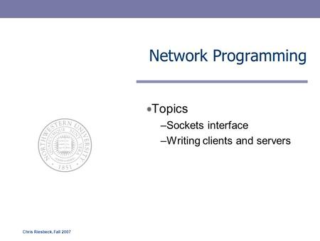 Chris Riesbeck, Fall 2007 Network Programming Topics –Sockets interface –Writing clients and servers.