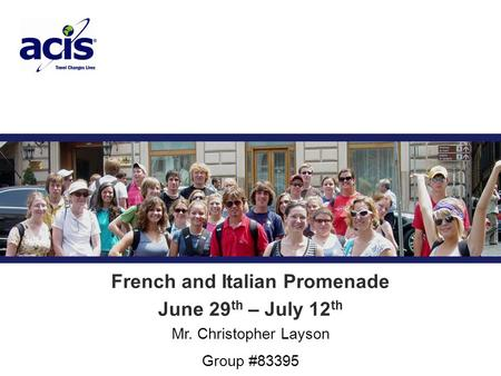 Trip Title Mr. Christopher Layson Group #83395 French and Italian Promenade June 29 th – July 12 th.