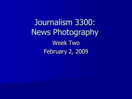 Journalism 3300: News Photography Week Two February 2, 2009.