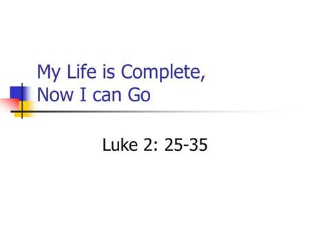 My Life is Complete, Now I can Go Luke 2: 25-35.