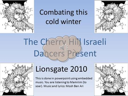 Combating this cold winter The Cherry Hill Israeli Dancers Present Lionsgate 2010 This is done in powerpoint using embedded music. You are listening to.