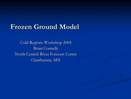 Frozen Ground Model Cold Regions Workshop 2004 Brian Connelly North Central River Forecast Center Chanhassen, MN.