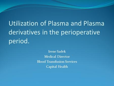 Utilization of Plasma and Plasma derivatives in the perioperative period. Irene Sadek Medical Director Blood Transfusion Services Capital Health.