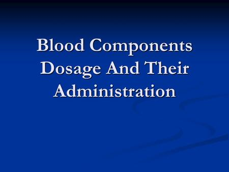 Blood Components Dosage And Their Administration.