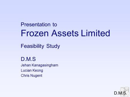 Presentation to Frozen Assets Limited Feasibility Study D.M.S Jehan Kanagasingham Lucian Keong Chris Nugent D.M.S.