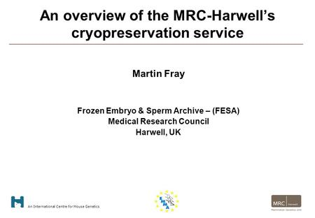 An International Centre for Mouse Genetics An overview of the MRC-Harwell's cryopreservation service Martin Fray Frozen Embryo & Sperm Archive – (FESA)
