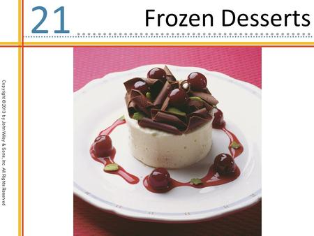 Copyright © 2013 by John Wiley & Sons, Inc. All Rights Reserved Frozen Desserts 21.