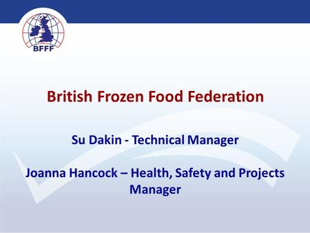 British Frozen Food Federation Su Dakin - Technical Manager Joanna Hancock – Health, Safety and Projects Manager.