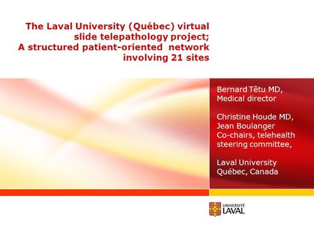 The Laval University (Québec) virtual slide telepathology project; A structured patient-oriented network involving 21 sites Bernard Têtu MD, Medical director.