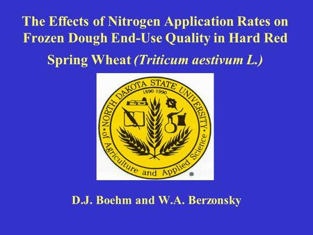 The Effects of Nitrogen Application Rates on Frozen Dough End-Use Quality in Hard Red Spring Wheat (Triticum aestivum L.) D.J. Boehm and W.A. Berzonsky.