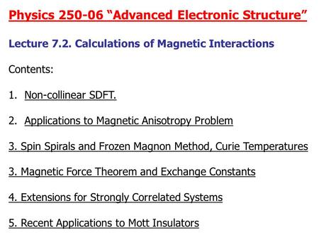 "Physics 250-06 ""Advanced Electronic Structure"" Lecture 7.2. Calculations of Magnetic Interactions Contents: 1.Non-collinear SDFT. 2.Applications to Magnetic."