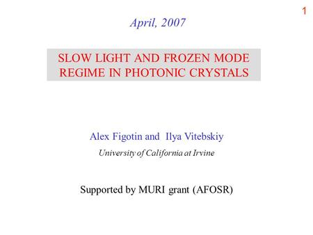 1 SLOW LIGHT AND FROZEN MODE REGIME IN PHOTONIC CRYSTALS April, 2007 Alex Figotin and Ilya Vitebskiy University of California at Irvine Supported by MURI.
