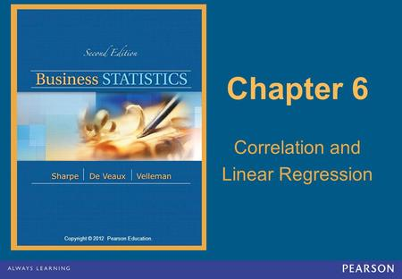 Copyright © 2012 Pearson Education. Chapter 6 Correlation and Linear Regression.