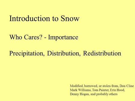 Introduction to Snow Who Cares? - Importance Precipitation, Distribution, Redistribution Modified, borrowed, or stolen from, Don Cline Mark Williams, Tom.