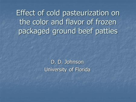 Effect of cold pasteurization on the color and flavor of frozen packaged ground beef patties D. D. Johnson University of Florida.