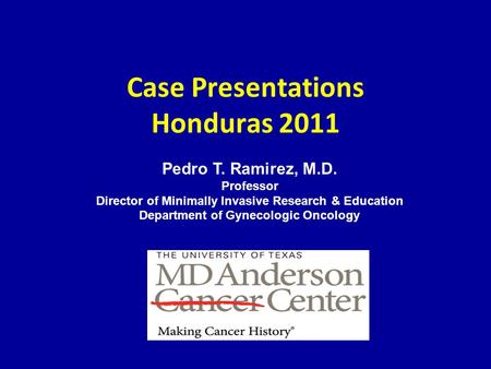 Case Presentations Honduras 2011 Pedro T. Ramirez, M.D. Professor Director of Minimally Invasive Research & Education Department of Gynecologic Oncology.